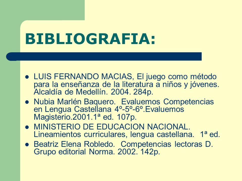BIBLIOGRAFIA: LUIS FERNANDO MACIAS, El juego como método para la enseñanza de la literatura a niños y jóvenes. Alcaldía de Medellín. 2004. 284p. Nubia