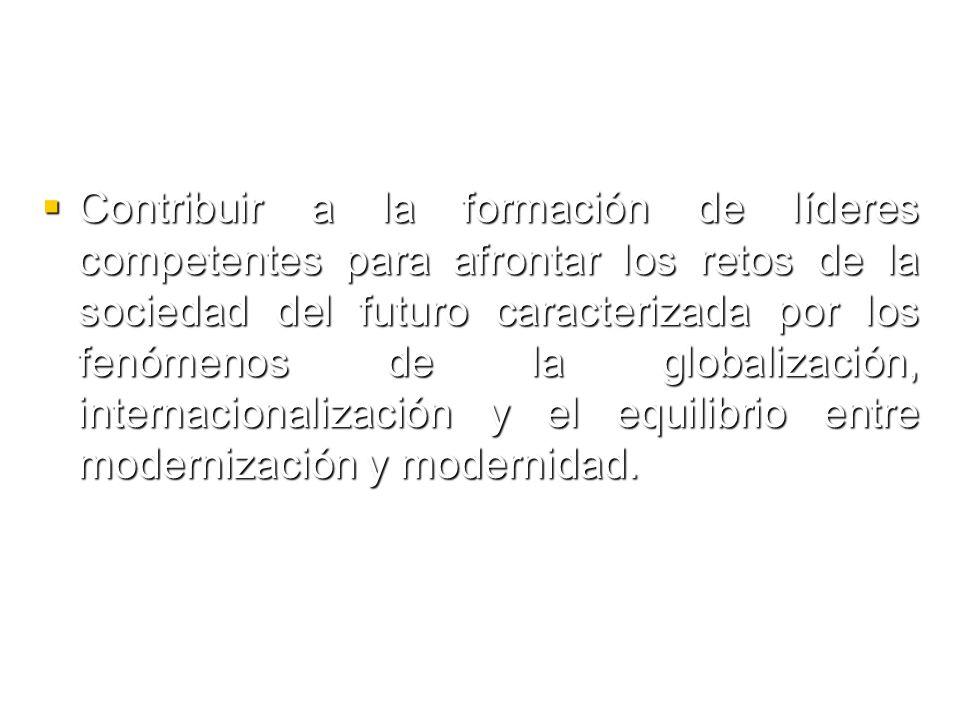 Contribuir a la formación de líderes competentes para afrontar los retos de la sociedad del futuro caracterizada por los fenómenos de la globalización, internacionalización y el equilibrio entre modernización y modernidad.