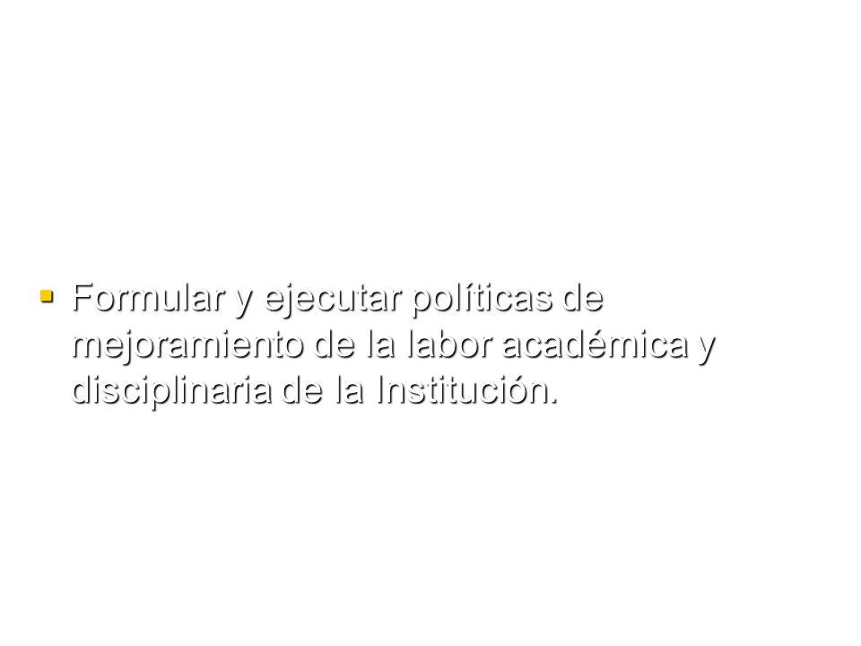 Formular y ejecutar políticas de mejoramiento de la labor académica y disciplinaria de la Institución.