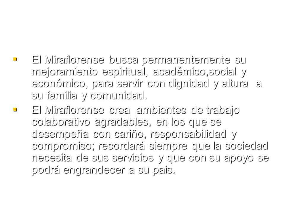 Principios El Miraflorense construye su proyecto de vida con el apoyo de sus padres, profesores, directivos y compañeros de quienes recibe orientación, ánimo, exigencia y buen trato, convencido de su misión cultural y social.