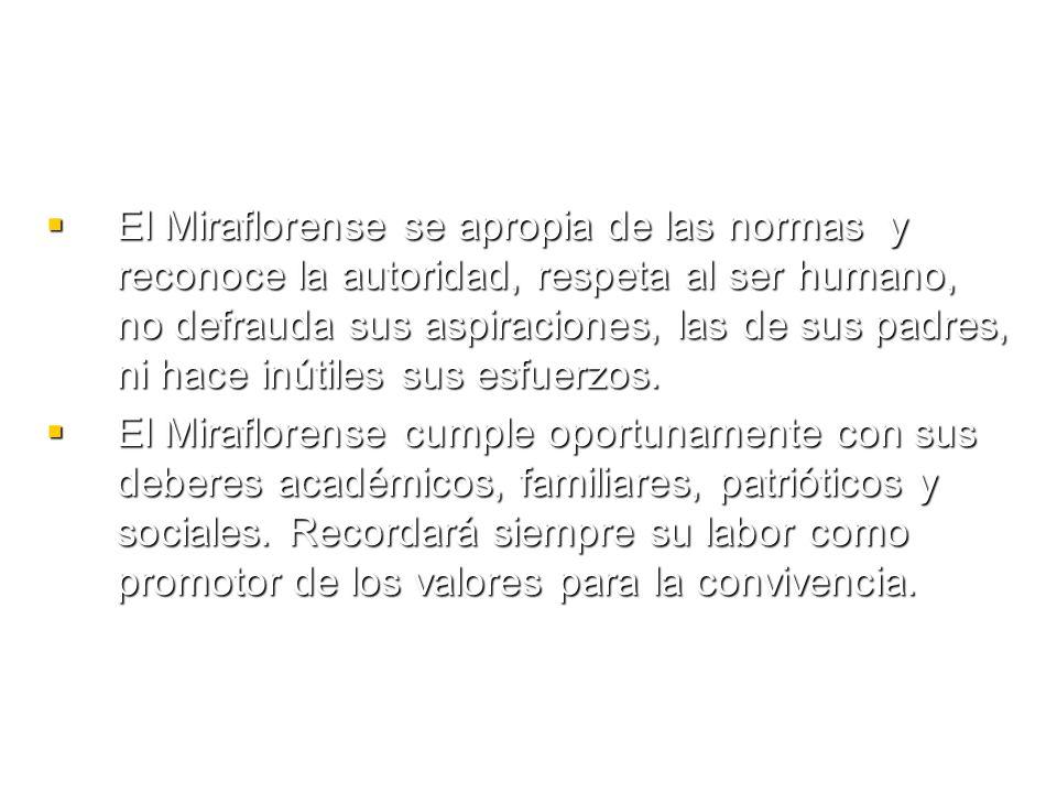 El Miraflorense se apropia de las normas y reconoce la autoridad, respeta al ser humano, no defrauda sus aspiraciones, las de sus padres, ni hace inútiles sus esfuerzos.