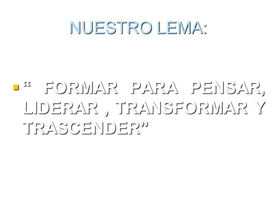 NUESTRO LEMA: FORMAR PARA PENSAR, LIDERAR, TRANSFORMAR Y TRASCENDER FORMAR PARA PENSAR, LIDERAR, TRANSFORMAR Y TRASCENDER