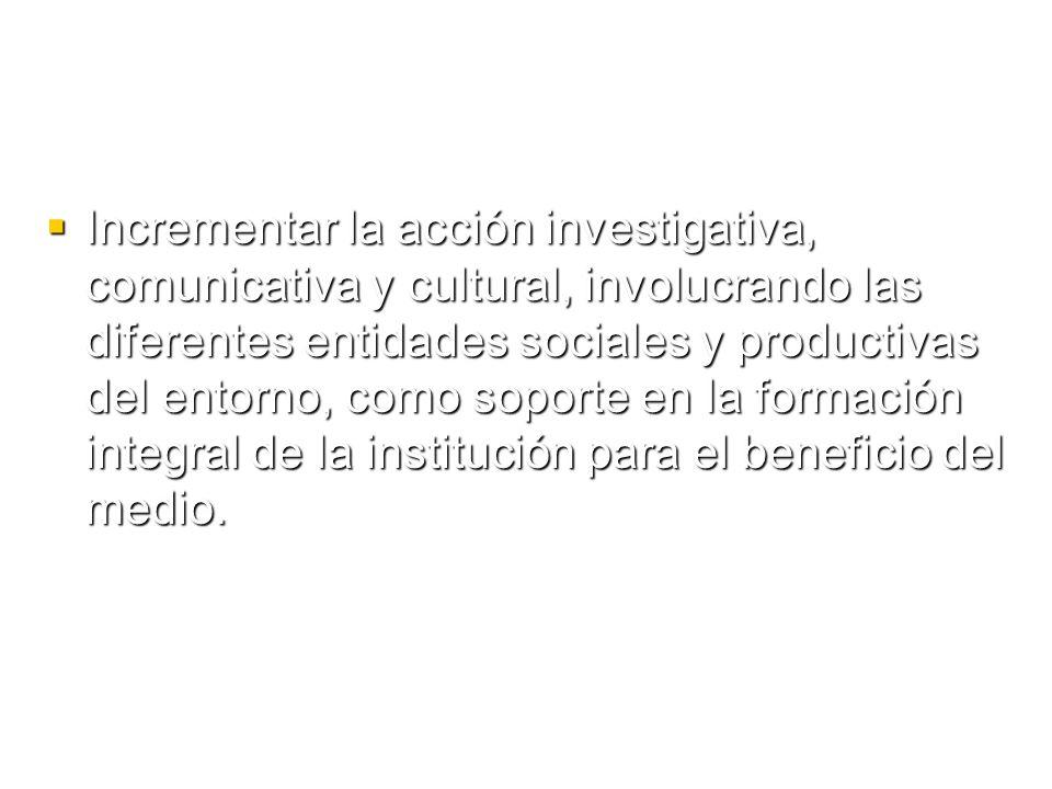 Incrementar la acción investigativa, comunicativa y cultural, involucrando las diferentes entidades sociales y productivas del entorno, como soporte en la formación integral de la institución para el beneficio del medio.