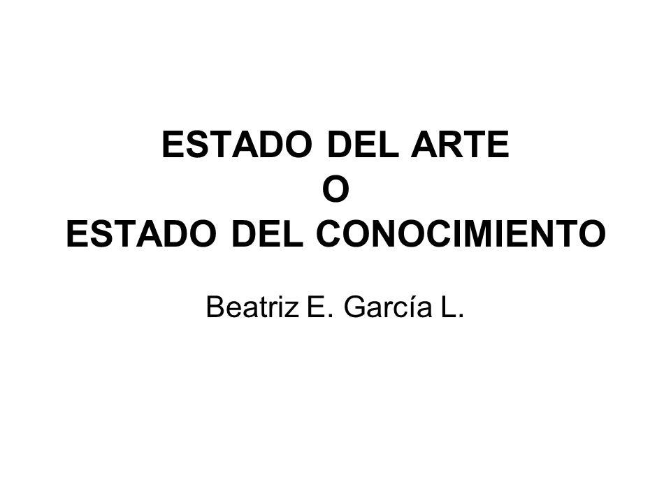 ESTADO DEL ARTE O ESTADO DEL CONOCIMIENTO Beatriz E. García L.