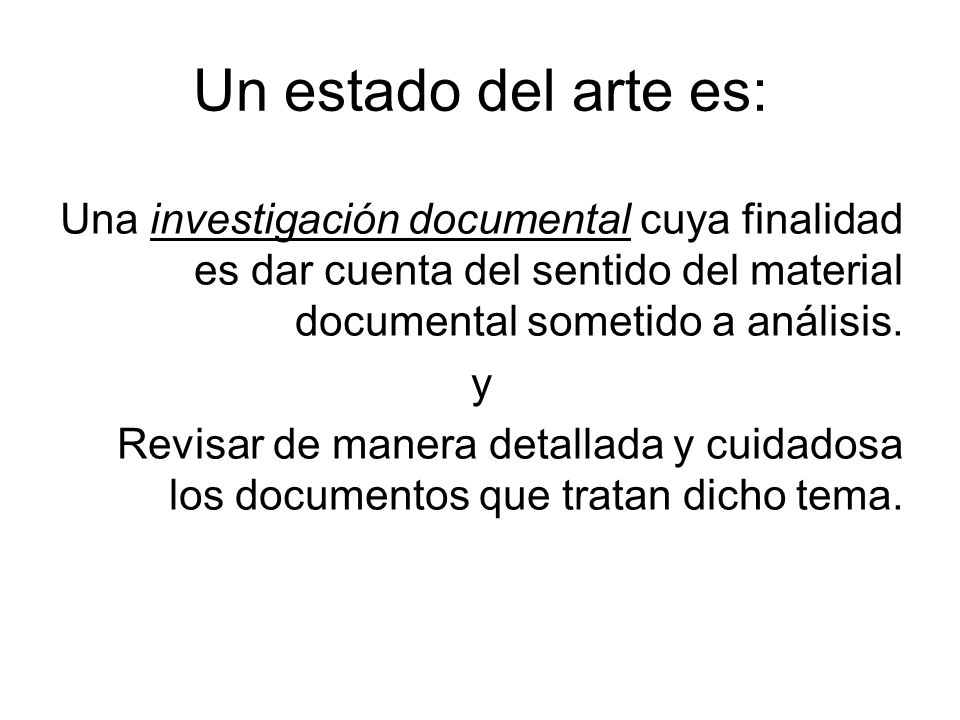 Un estado del arte es: Una investigación documental cuya finalidad es dar cuenta del sentido del material documental sometido a análisis. y Revisar de
