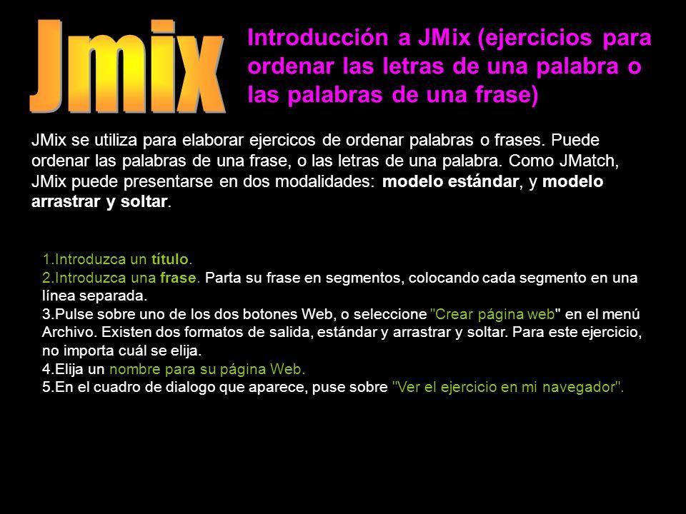 Introducción a JMix (ejercicios para ordenar las letras de una palabra o las palabras de una frase) JMix se utiliza para elaborar ejercicos de ordenar palabras o frases.