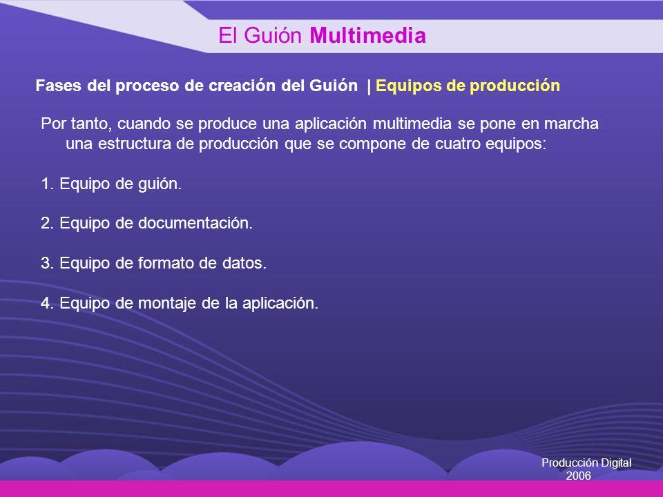 Producción Digital 2006 Fases del proceso de creación del Guión | Equipos de producción Por tanto, cuando se produce una aplicación multimedia se pone
