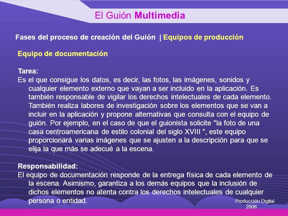 Producción Digital 2006 Fases del proceso de creación del Guión | Equipos de producción Equipo de documentación Tarea: Es el que consigue los datos, e