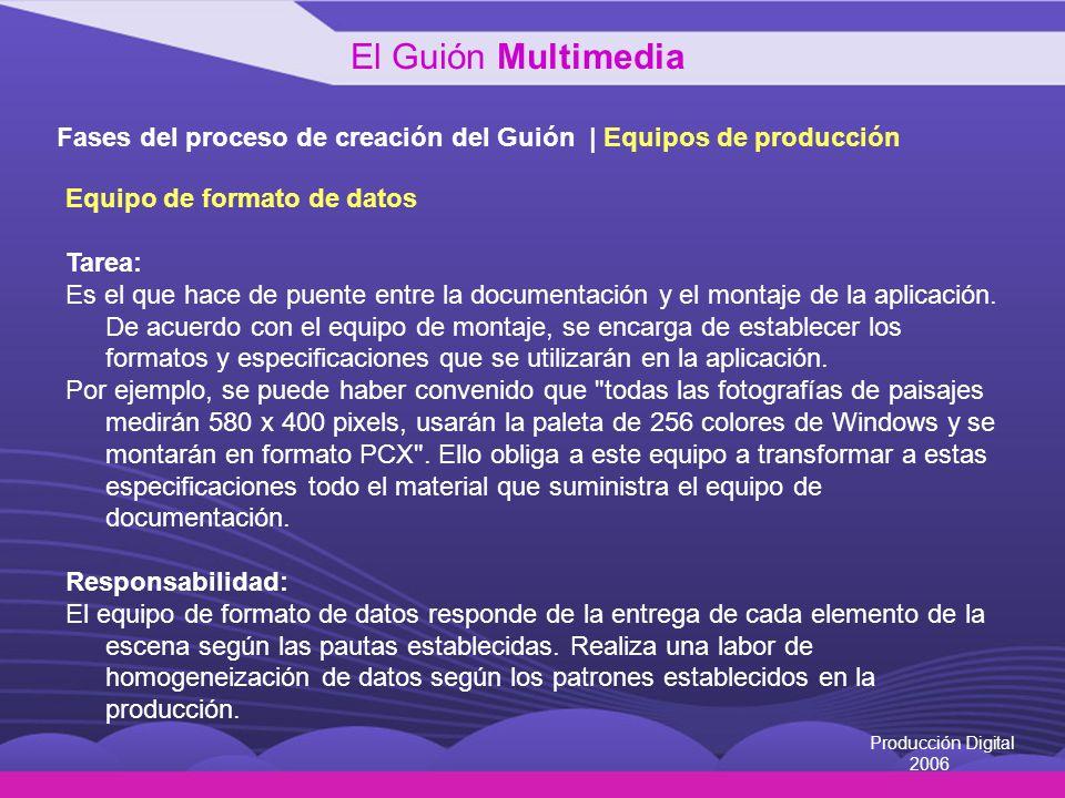 Producción Digital 2006 Fases del proceso de creación del Guión | Equipos de producción Equipo de formato de datos Tarea: Es el que hace de puente ent