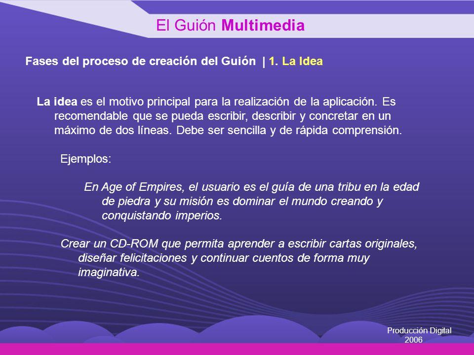 Producción Digital 2006 Fases del proceso de creación del Guión | 1. La Idea La idea es el motivo principal para la realización de la aplicación. Es r