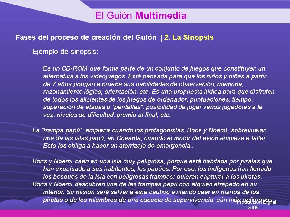 Producción Digital 2006 Fases del proceso de creación del Guión | 2. La Sinopsis Ejemplo de sinopsis: Es un CD-ROM que forma parte de un conjunto de j