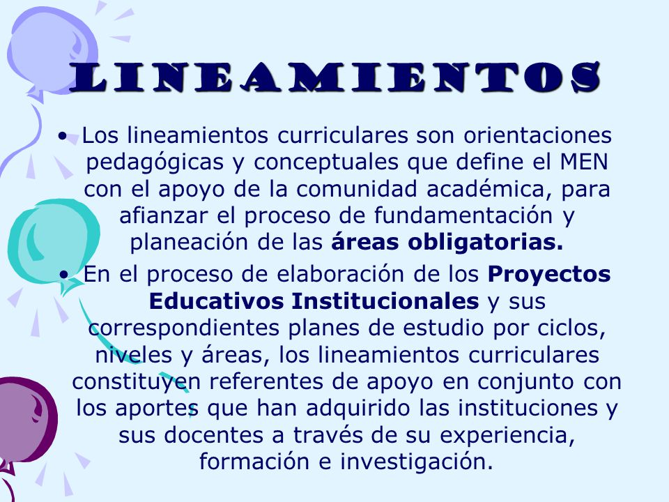 LINEAMIENTOS Los lineamientos curriculares son orientaciones pedagógicas y conceptuales que define el MEN con el apoyo de la comunidad académica, para afianzar el proceso de fundamentación y planeación de las áreas obligatorias.