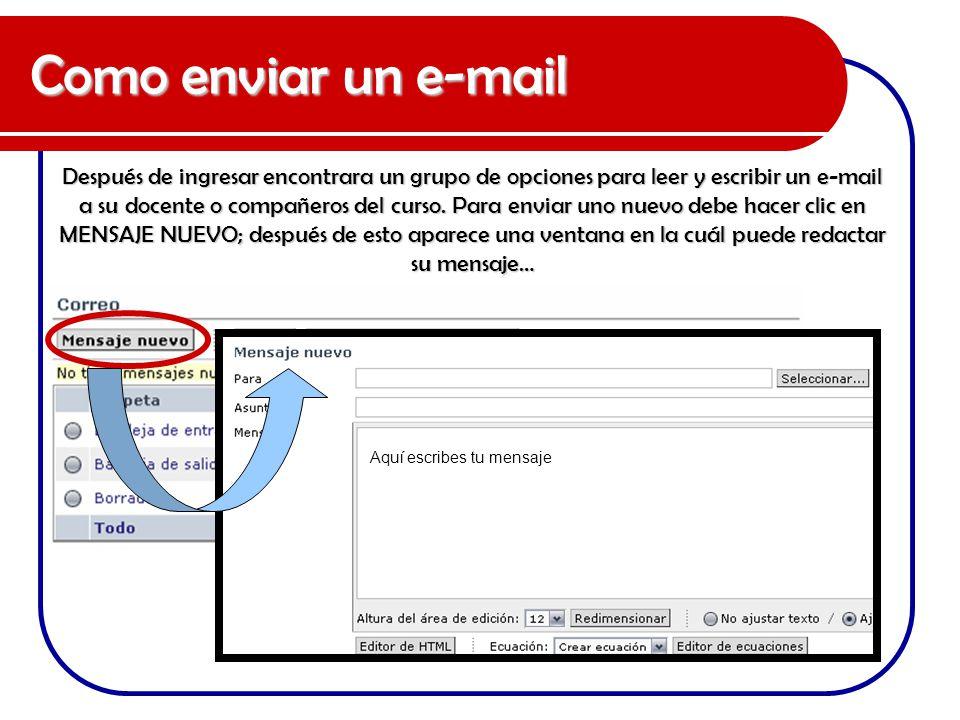 Como enviar un e-mail Después de ingresar encontrara un grupo de opciones para leer y escribir un e-mail a su docente o compañeros del curso. Para env
