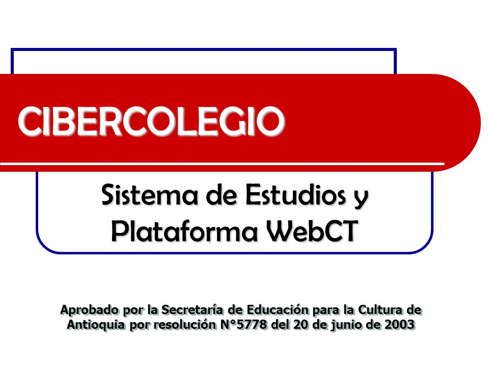 CIBERCOLEGIO Sistema de Estudios y Plataforma WebCT Aprobado por la Secretaría de Educación para la Cultura de Antioquia por resolución N°5778 del 20