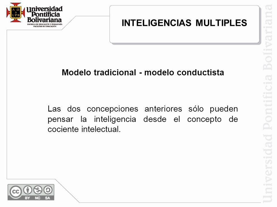 INTELIGENCIAS MULTIPLES Modelo tradicional - modelo conductista Las dos concepciones anteriores sólo pueden pensar la inteligencia desde el concepto d