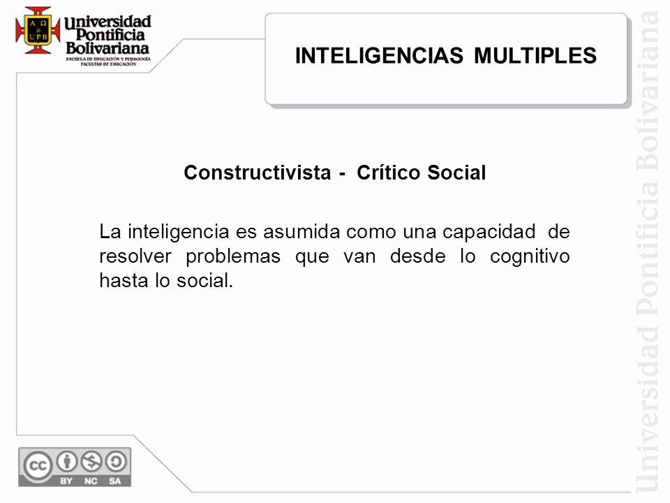 Constructivista - Crítico Social La inteligencia es asumida como una capacidad de resolver problemas que van desde lo cognitivo hasta lo social. INTEL