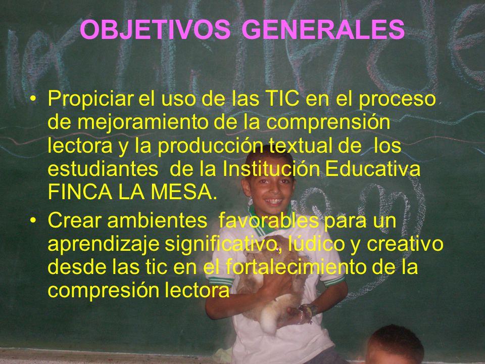 OBJETIVOS GENERALES Propiciar el uso de las TIC en el proceso de mejoramiento de la comprensión lectora y la producción textual de los estudiantes de