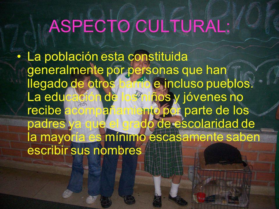 ASPECTO CULTURAL: La población esta constituida generalmente por personas que han llegado de otros barrio e incluso pueblos. La educación de los niños