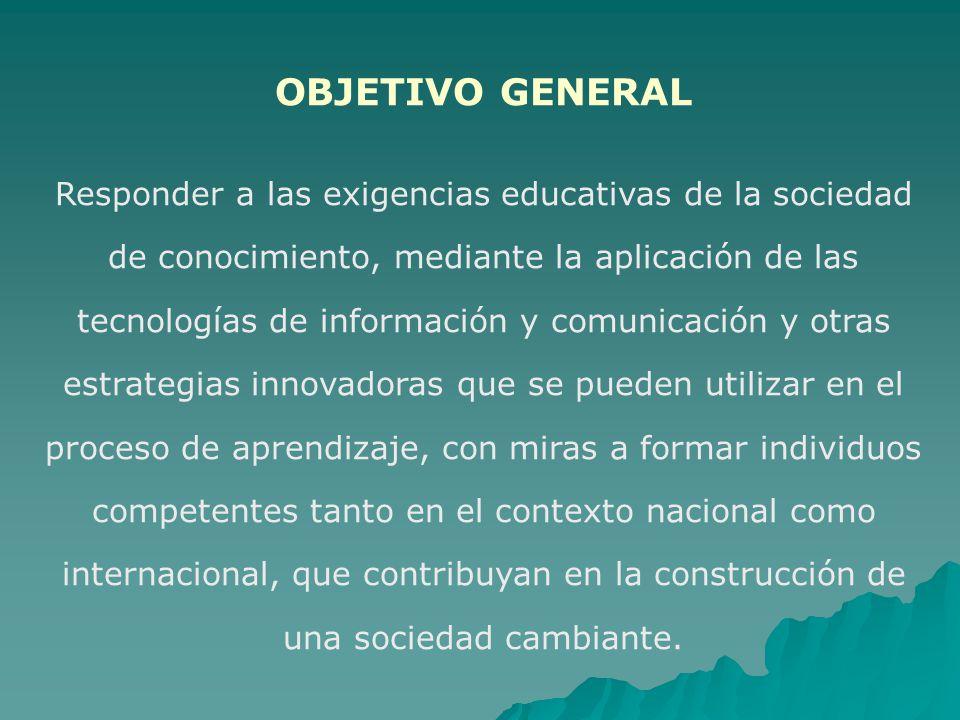 OBJETIVO GENERAL Responder a las exigencias educativas de la sociedad de conocimiento, mediante la aplicación de las tecnologías de información y comu