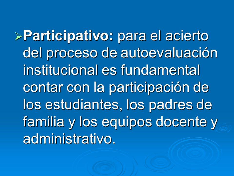 Participativo: para el acierto del proceso de autoevaluación institucional es fundamental contar con la participación de los estudiantes, los padres d