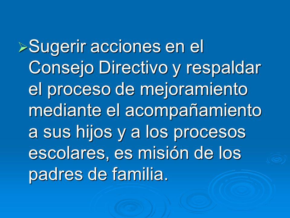 Sugerir acciones en el Consejo Directivo y respaldar el proceso de mejoramiento mediante el acompañamiento a sus hijos y a los procesos escolares, es