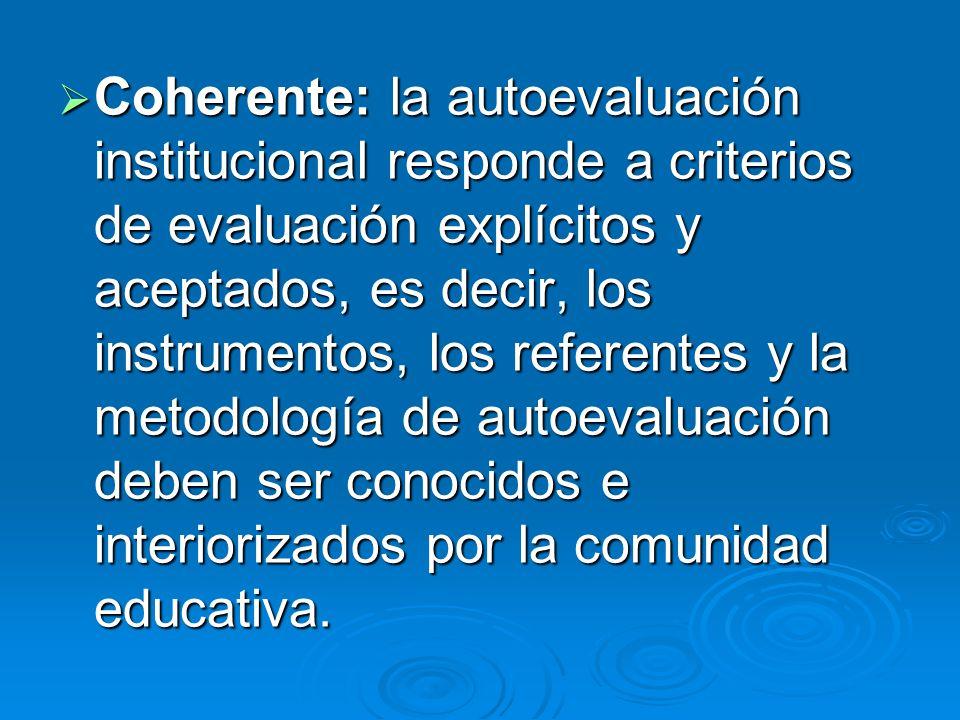 Coherente: la autoevaluación institucional responde a criterios de evaluación explícitos y aceptados, es decir, los instrumentos, los referentes y la