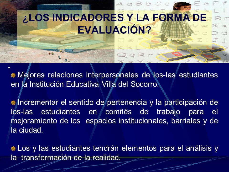 ¿LOS INDICADORES Y LA FORMA DE EVALUACIÓN? Mejores relaciones interpersonales de los-las estudiantes en la Institución Educativa Villa del Socorro. In