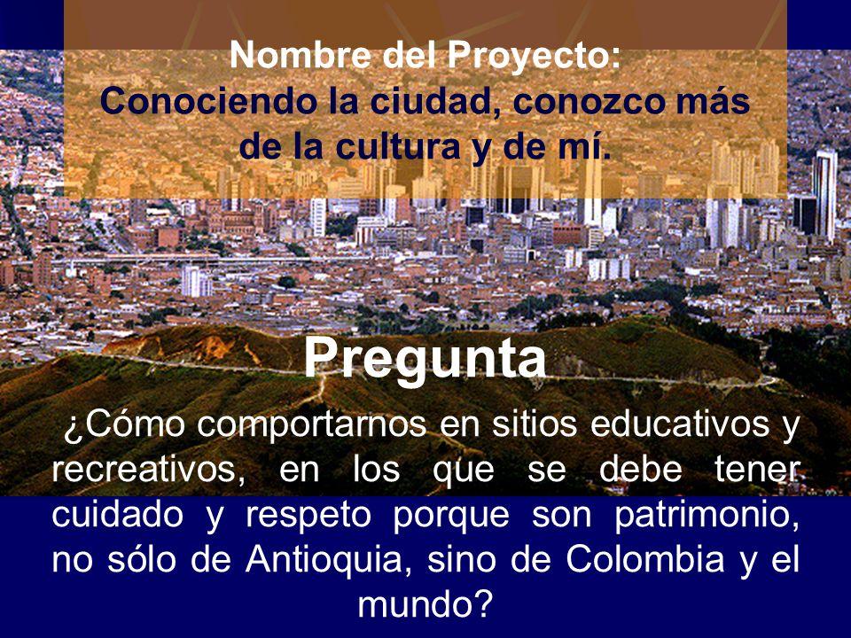 Nombre del Proyecto: Conociendo la ciudad, conozco más de la cultura y de mí. Pregunta ¿Cómo comportarnos en sitios educativos y recreativos, en los q
