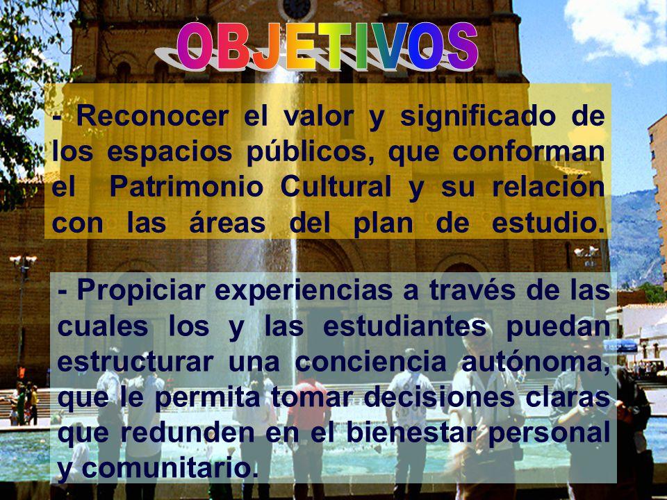 - Reconocer el valor y significado de los espacios públicos, que conforman el Patrimonio Cultural y su relación con las áreas del plan de estudio. - P