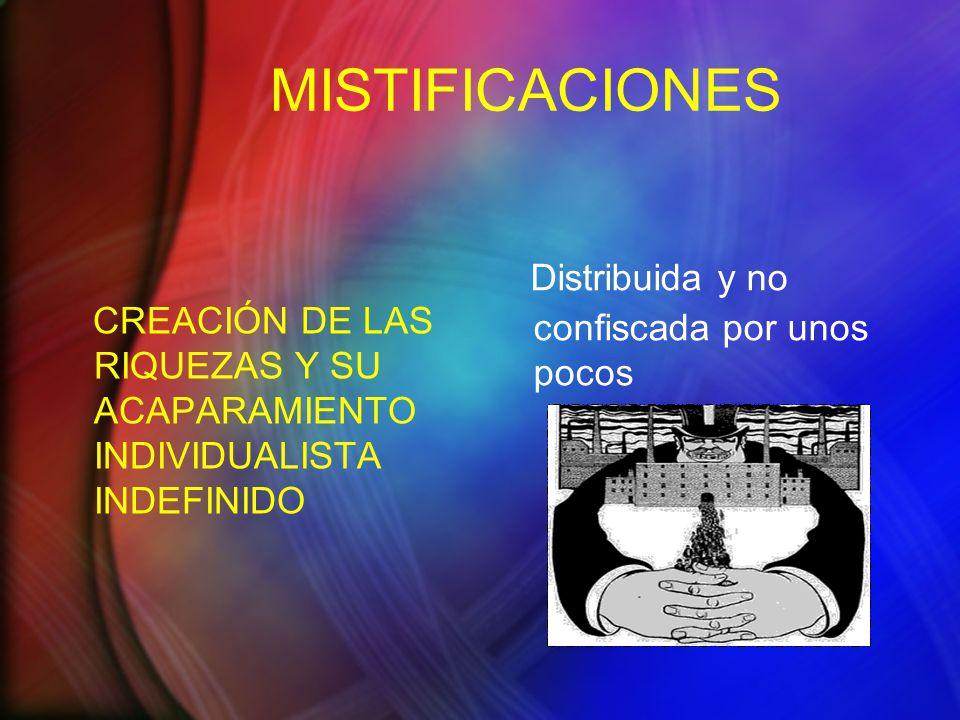 MISTIFICACIONES CREACIÓN DE LAS RIQUEZAS Y SU ACAPARAMIENTO INDIVIDUALISTA INDEFINIDO Distribuida y no confiscada por unos pocos