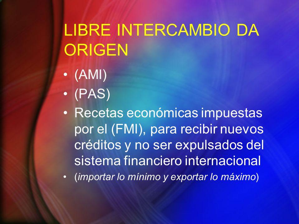 LIBRE INTERCAMBIO DA ORIGEN (AMI) (PAS) Recetas económicas impuestas por el (FMI), para recibir nuevos créditos y no ser expulsados del sistema financiero internacional (importar lo mínimo y exportar lo máximo)