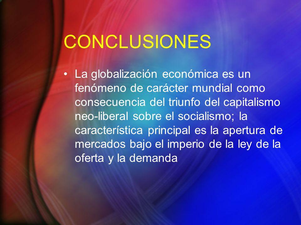 CONCLUSIONES La globalización económica es un fenómeno de carácter mundial como consecuencia del triunfo del capitalismo neo-liberal sobre el socialismo; la característica principal es la apertura de mercados bajo el imperio de la ley de la oferta y la demanda