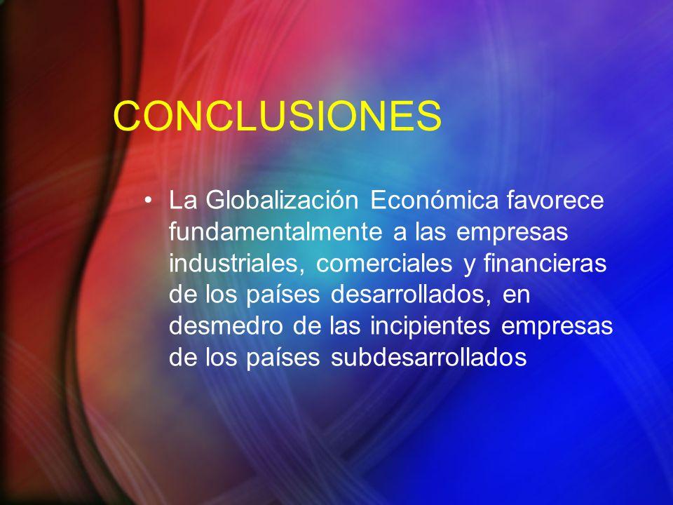 CONCLUSIONES La Globalización Económica favorece fundamentalmente a las empresas industriales, comerciales y financieras de los países desarrollados, en desmedro de las incipientes empresas de los países subdesarrollados