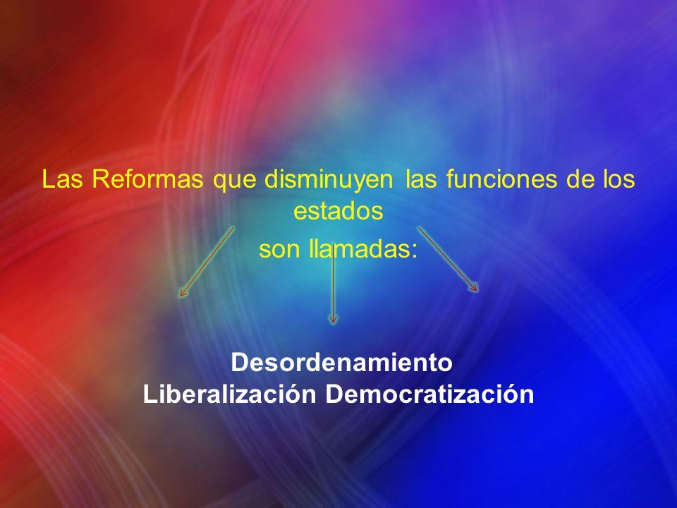 Las Reformas que disminuyen las funciones de los estados son llamadas: Desordenamiento Liberalización Democratización