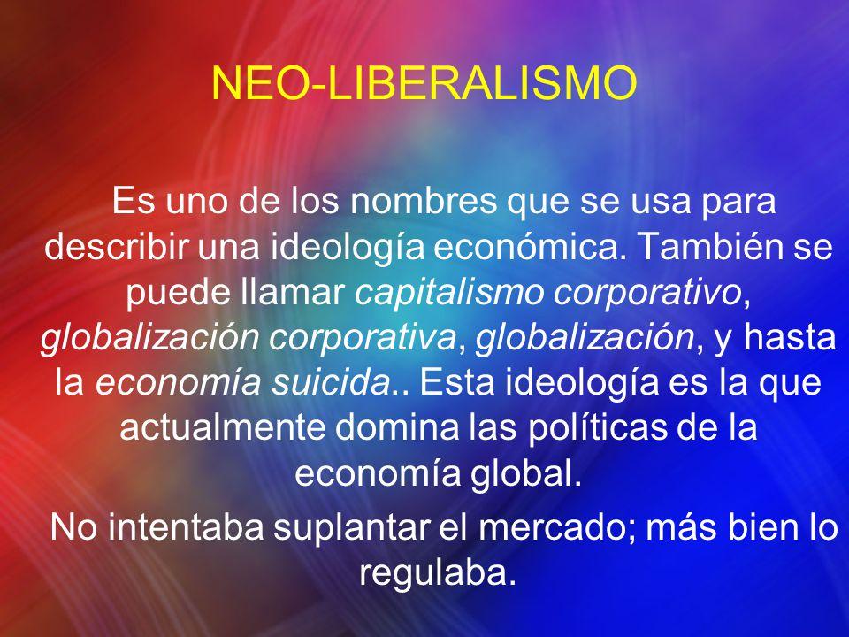 NEO-LIBERALISMO Es uno de los nombres que se usa para describir una ideología económica. También se puede llamar capitalismo corporativo, globalizació