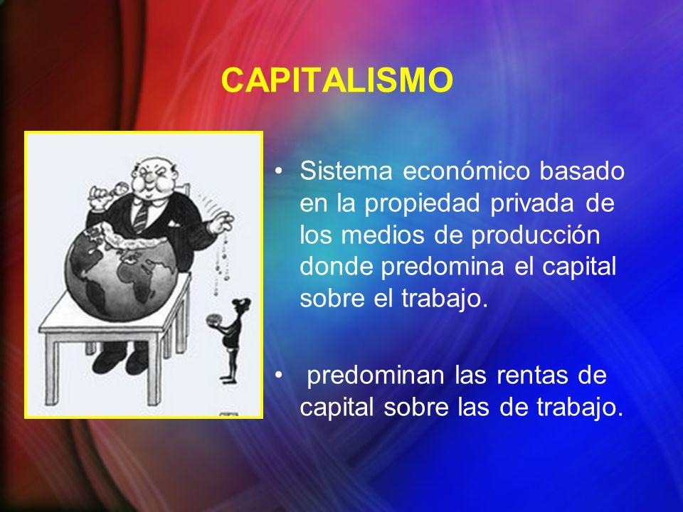 CAPITALISMO Sistema económico basado en la propiedad privada de los medios de producción donde predomina el capital sobre el trabajo. predominan las r