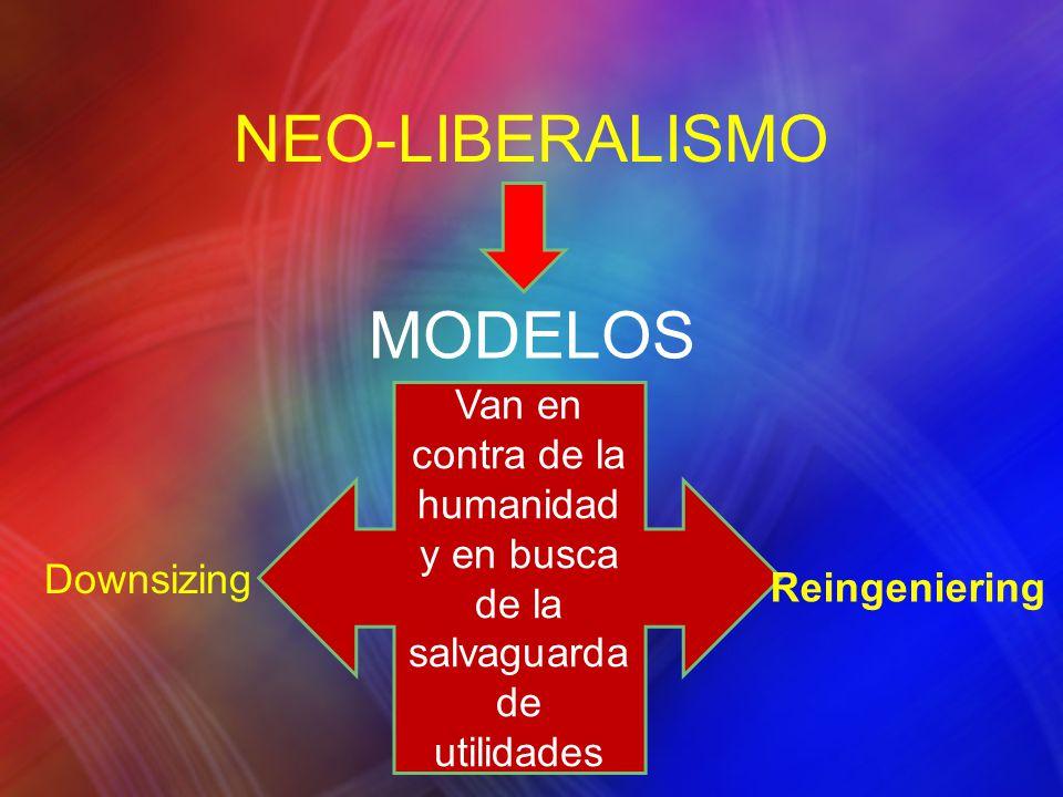 MODELOS Van en contra de la humanidad y en busca de la salvaguarda de utilidades Reingeniering Downsizing NEO-LIBERALISMO