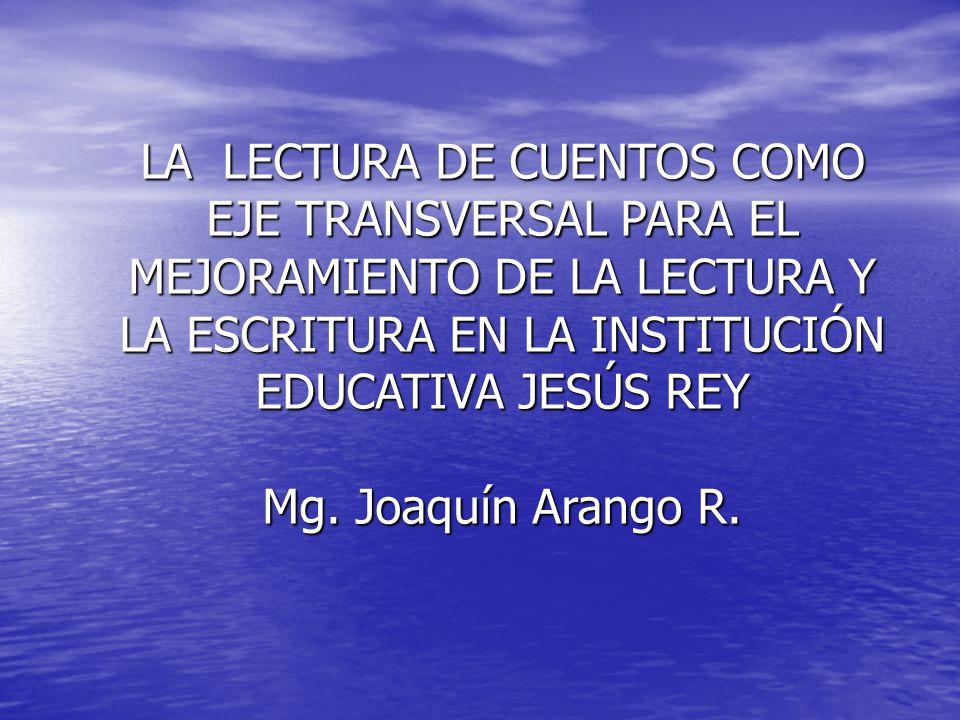 LA LECTURA DE CUENTOS COMO EJE TRANSVERSAL PARA EL MEJORAMIENTO DE LA LECTURA Y LA ESCRITURA EN LA INSTITUCIÓN EDUCATIVA JESÚS REY Mg. Joaquín Arango
