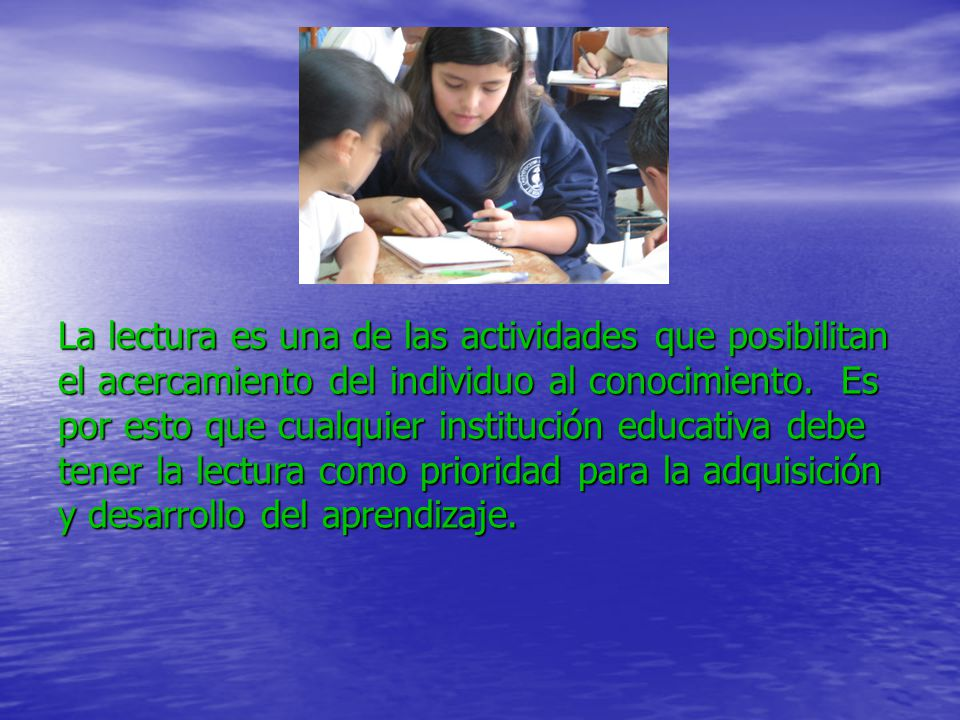 La lectura es una de las actividades que posibilitan el acercamiento del individuo al conocimiento. Es por esto que cualquier institución educativa de