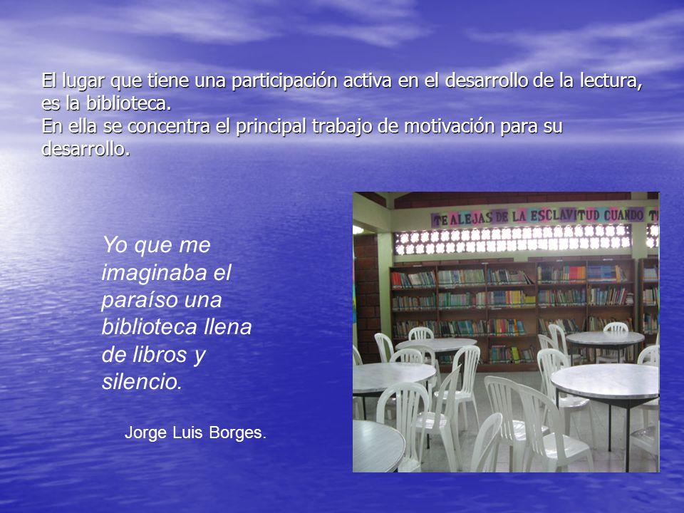 El lugar que tiene una participación activa en el desarrollo de la lectura, es la biblioteca. En ella se concentra el principal trabajo de motivación