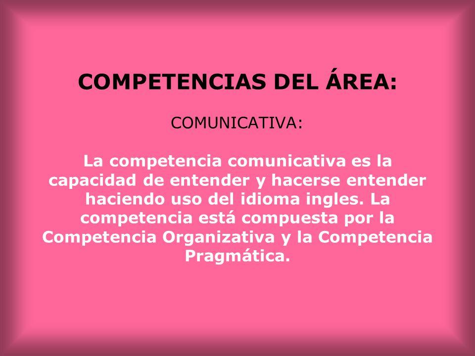 COMPETENCIAS DEL ÁREA: COMUNICATIVA: La competencia comunicativa es la capacidad de entender y hacerse entender haciendo uso del idioma ingles. La com
