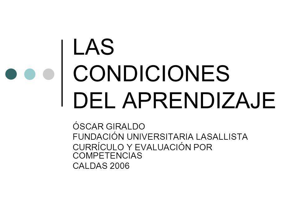 LAS CONDICIONES DEL APRENDIZAJE ÓSCAR GIRALDO FUNDACIÓN UNIVERSITARIA LASALLISTA CURRÍCULO Y EVALUACIÓN POR COMPETENCIAS CALDAS 2006