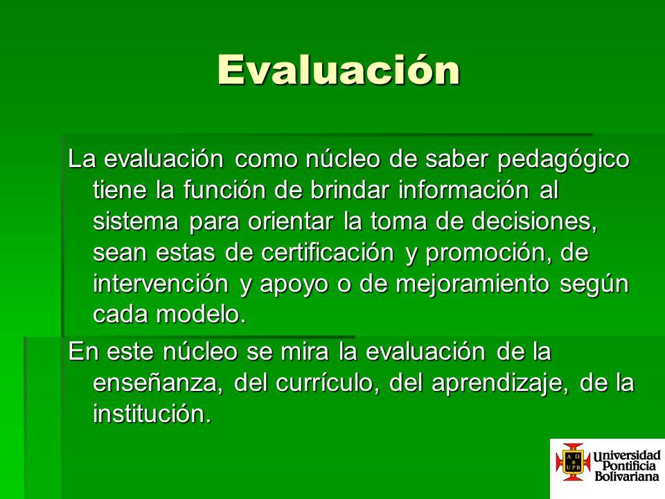 Evaluación La evaluación como núcleo de saber pedagógico tiene la función de brindar información al sistema para orientar la toma de decisiones, sean estas de certificación y promoción, de intervención y apoyo o de mejoramiento según cada modelo.