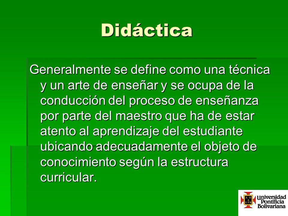 Didáctica Generalmente se define como una técnica y un arte de enseñar y se ocupa de la conducción del proceso de enseñanza por parte del maestro que
