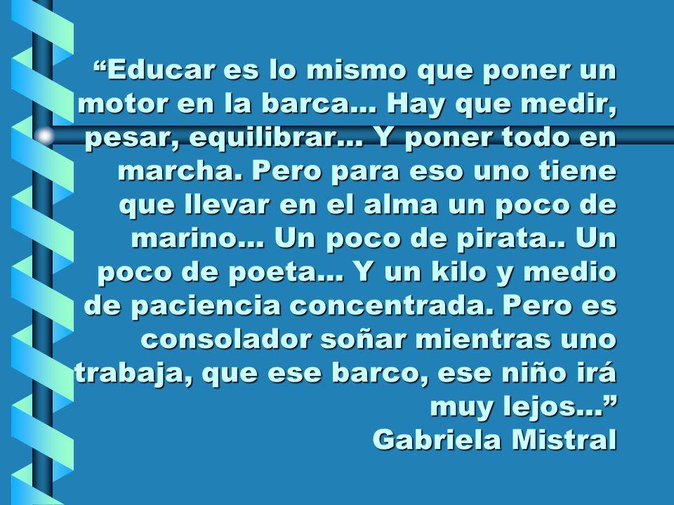 Educar es lo mismo que poner un motor en la barca... Hay que medir, pesar, equilibrar... Y poner todo en marcha. Pero para eso uno tiene que llevar en