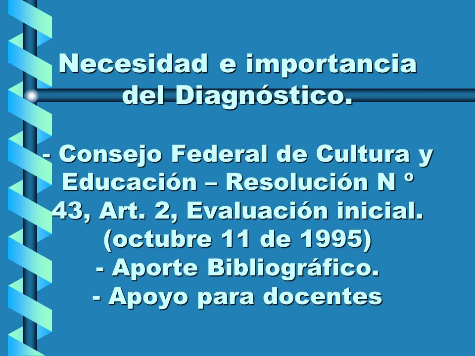 Necesidad e importancia del Diagnóstico. - Consejo Federal de Cultura y Educación – Resolución N º 43, Art. 2, Evaluación inicial. (octubre 11 de 1995