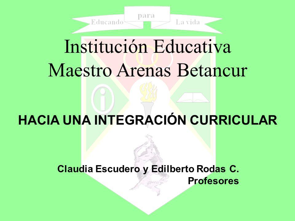 HACIA UNA INTEGRACIÓN CURRICULAR Institución Educativa Maestro Arenas Betancur Claudia Escudero y Edilberto Rodas C.