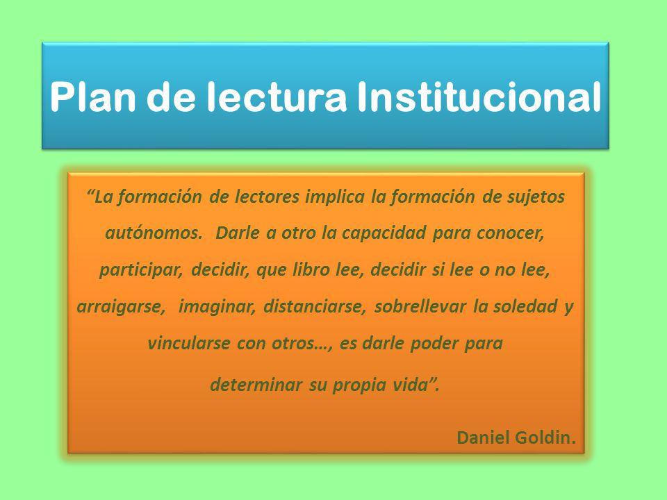 Plan de lectura Institucional La formación de lectores implica la formación de sujetos autónomos. Darle a otro la capacidad para conocer, participar,