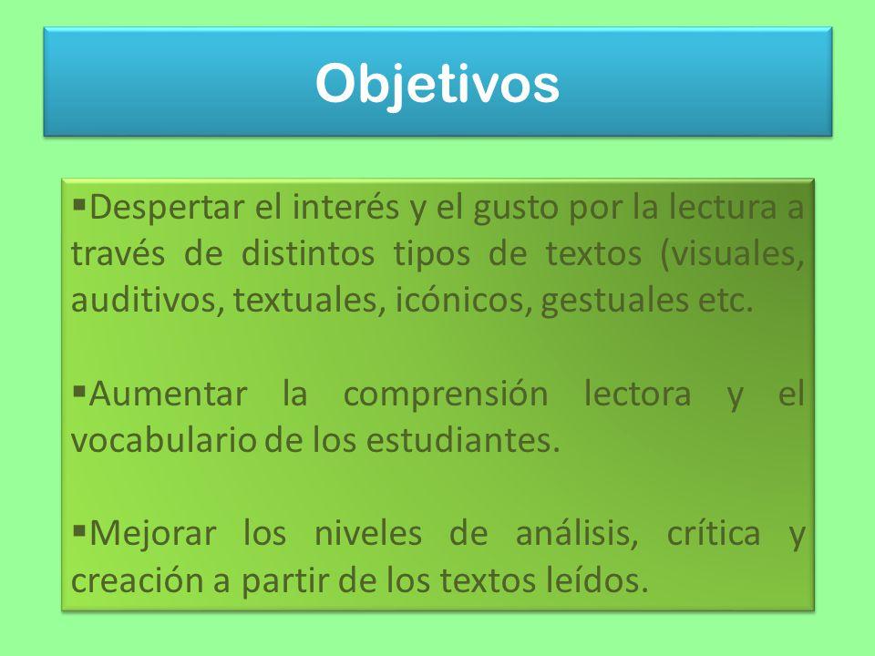 Objetivos Despertar el interés y el gusto por la lectura a través de distintos tipos de textos (visuales, auditivos, textuales, icónicos, gestuales etc.