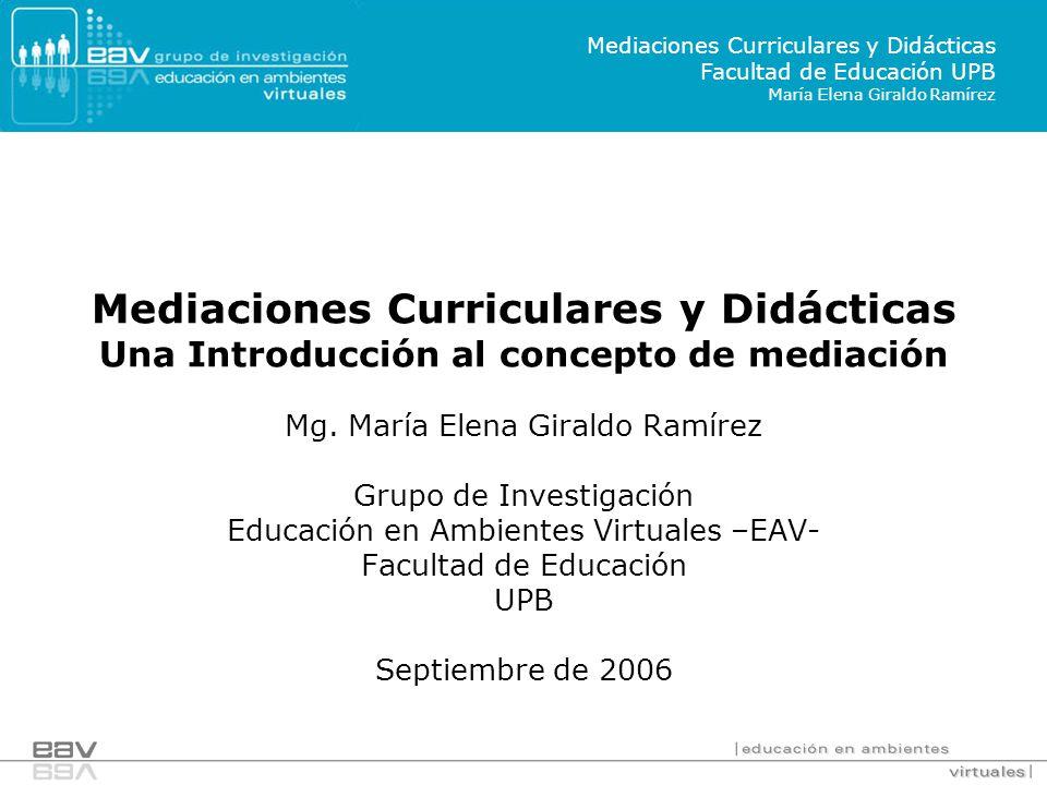 Mediaciones Curriculares y Didácticas Una Introducción al concepto de mediación Mg. María Elena Giraldo Ramírez Grupo de Investigación Educación en Am